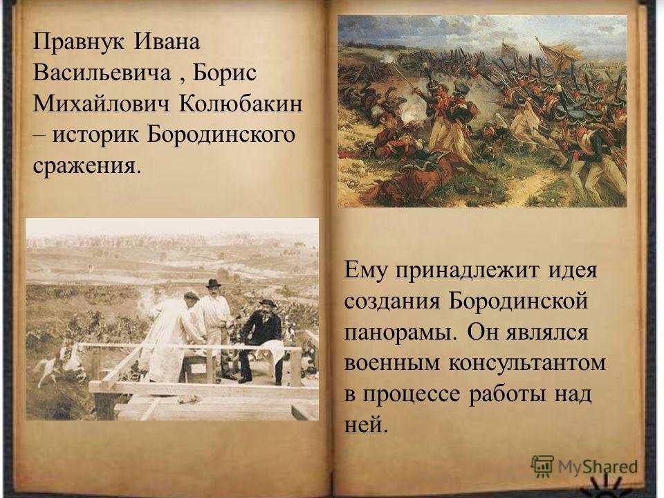 Правнук Ивана Васильевича, Борис Михайлович Колюбакин – историк Бородинского сражения. Ему принадлежит идея создания Бородинской панорамы. Он являлся военным консультантом в процессе работы над ней.