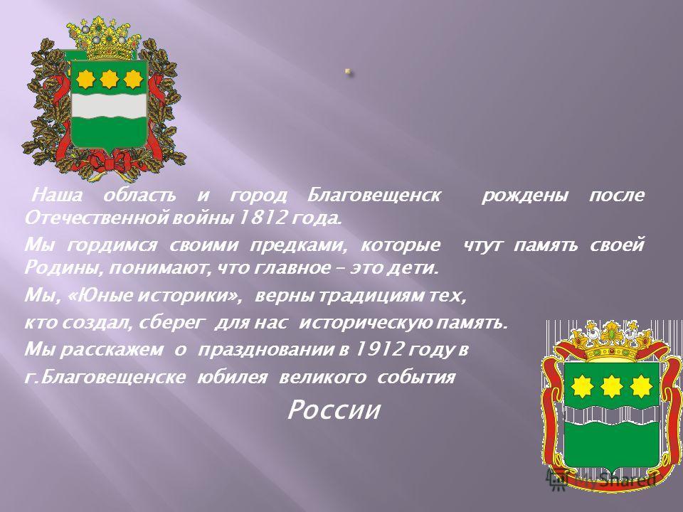Наша область и город Благовещенск рождены после Отечественной войны 1812 года. Мы гордимся своими предками, которые чтут память своей Родины, понимают, что главное – это дети. Мы, «Юные историки», верны традициям тех, кто создал, сберег для нас истор