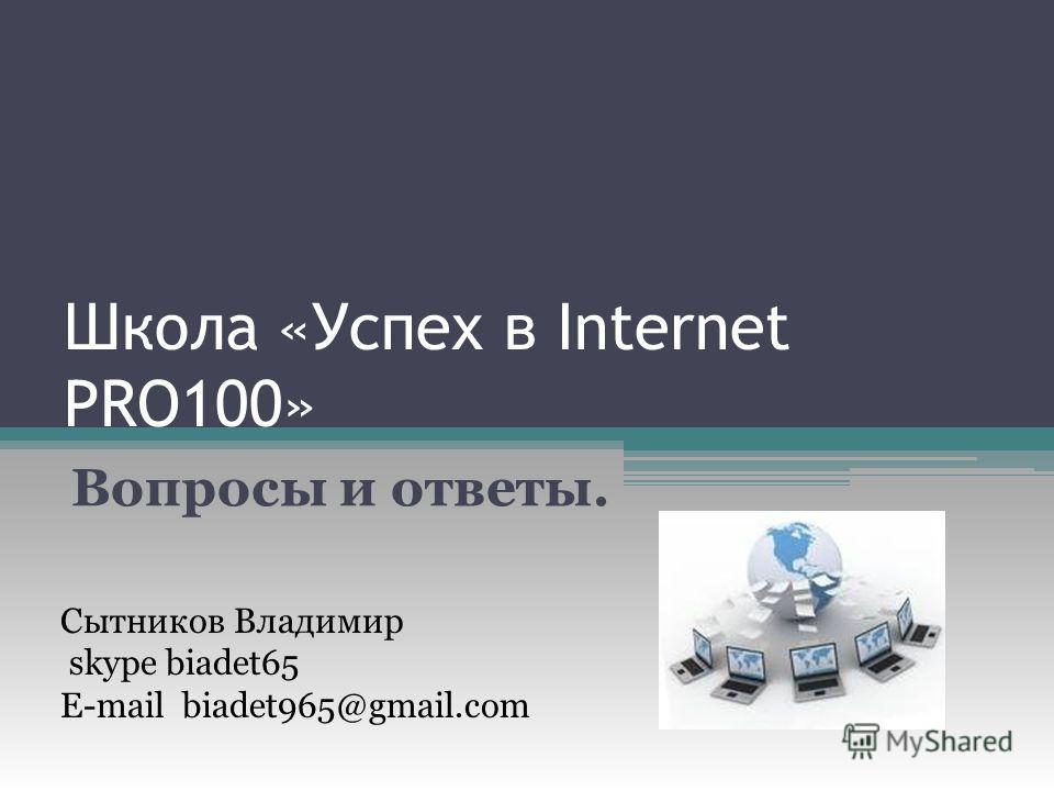 Школа «Успех в Internet PRO100» Вопросы и ответы. Сытников Владимир skype biadet65 E-mail biadet965@gmail.com