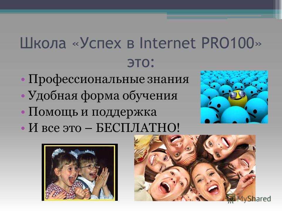 Школа «Успех в Internet PRO100» это: Профессиональные знания Удобная форма обучения Помощь и поддержка И все это – БЕСПЛАТНО!