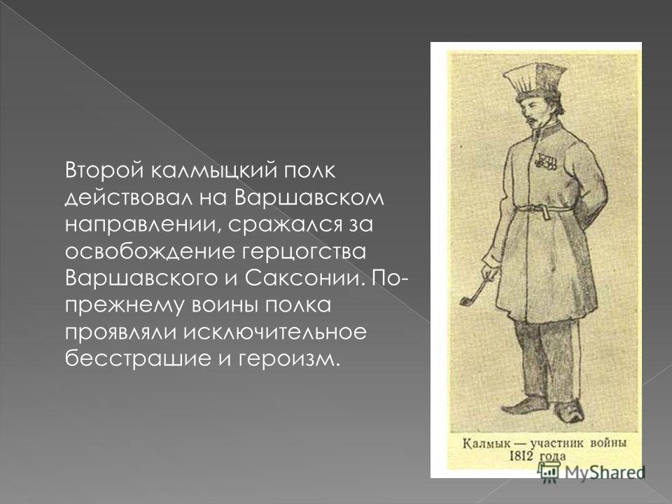 Второй калмыцкий полк действовал на Варшавском направлении, сражался за освобождение герцогства Варшавского и Саксонии. По- прежнему воины полка проявляли исключительное бесстрашие и героизм.