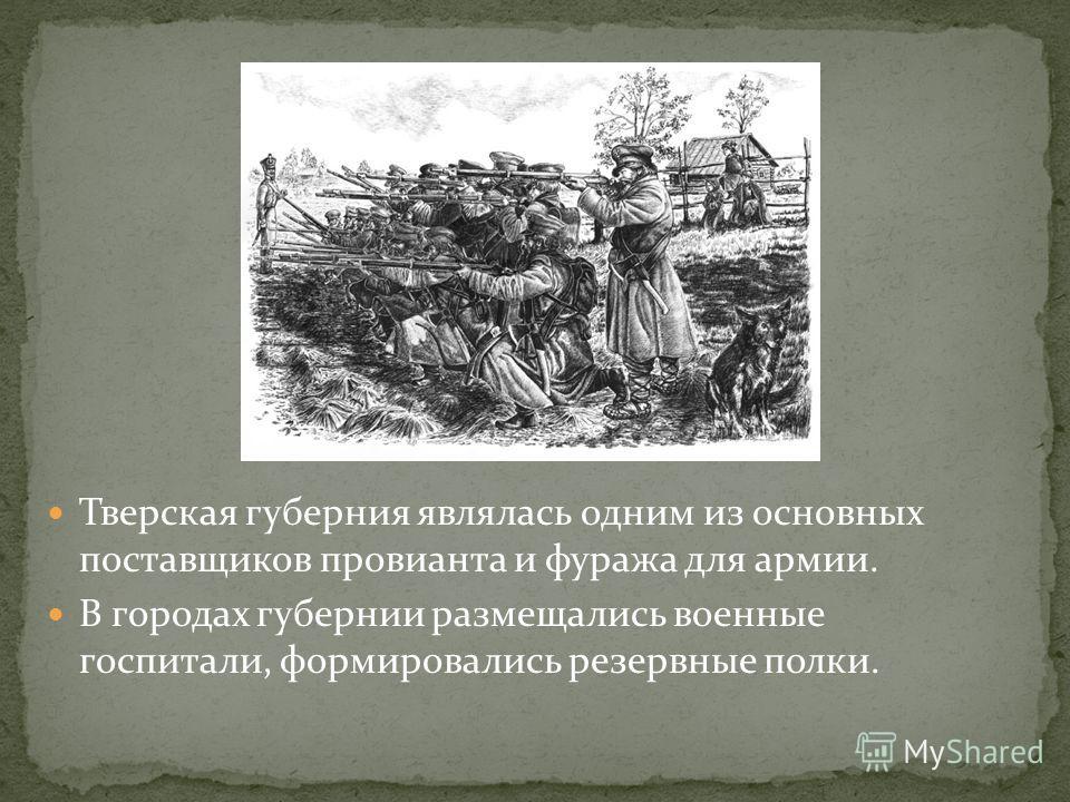Тверская губерния являлась одним из основных поставщиков провианта и фуража для армии. В городах губернии размещались военные госпитали, формировались резервные полки.