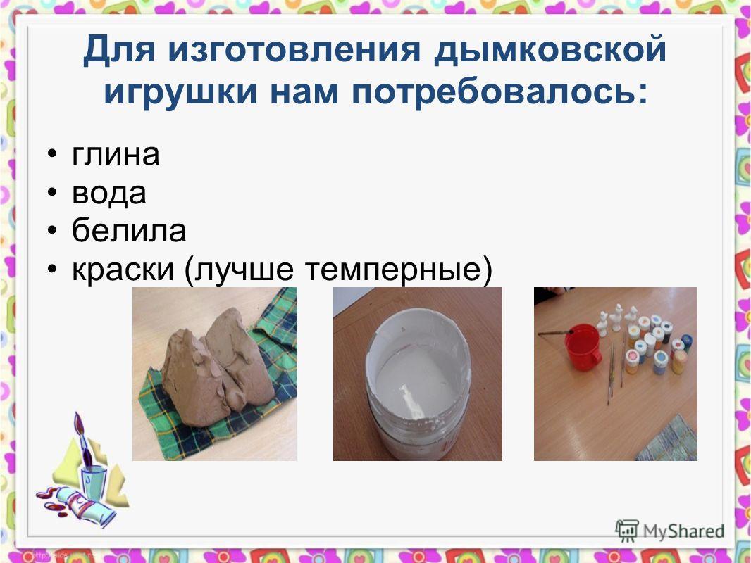 Для изготовления дымковской игрушки нам потребовалось: глина вода белила краски (лучше темперные) Фото материалов (только авторское) Фото материалов (только авторское) Фото материалов (только авторское)