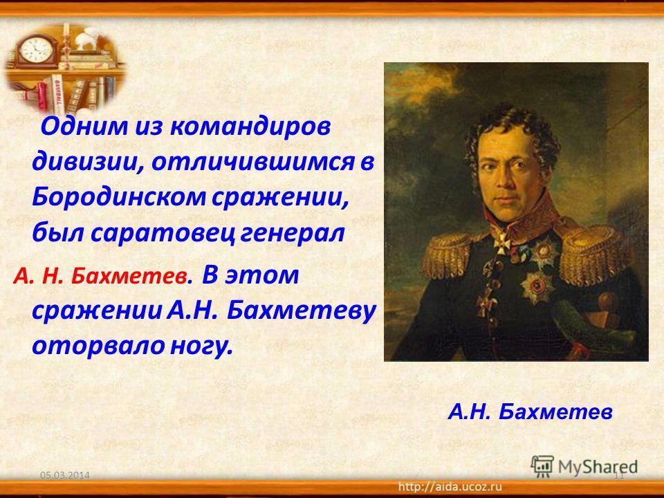 Одним из командиров дивизии, отличившимся в Бородинском сражении, был саратовец генерал А. Н. Бахметев. В этом сражении А.Н. Бахметеву оторвало ногу. 05.03.201411 А.Н. Бахметев