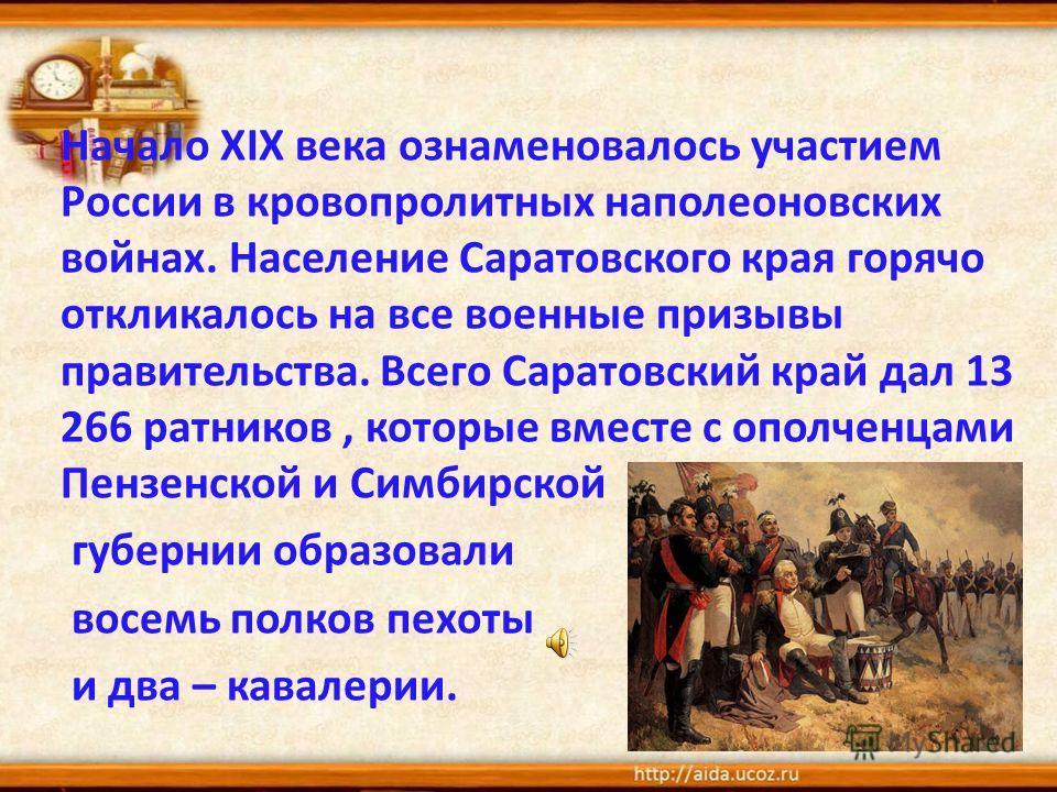 Начало ХIХ века ознаменовалось участием России в кровопролитных наполеоновских войнах. Население Саратовского края горячо откликалось на все военные призывы правительства. Всего Саратовский край дал 13 266 ратников, которые вместе с ополченцами Пензе