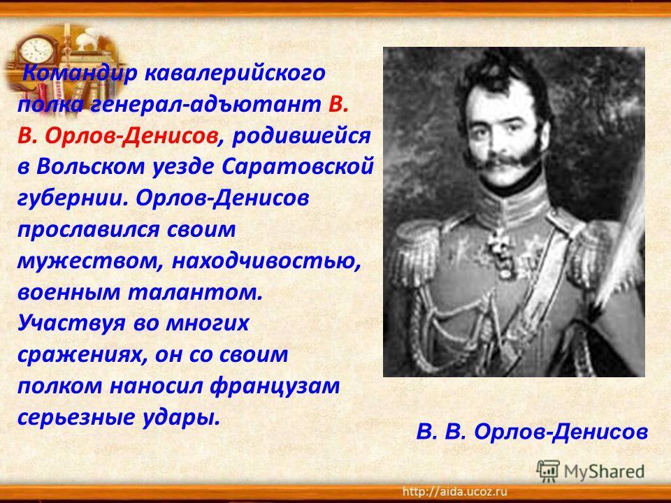Командир кавалерийского полка генерал-адъютант В. В. Орлов-Денисов, родившейся в Вольском уезде Саратовской губернии. Орлов-Денисов прославился своим мужеством, находчивостью, военным талантом. Участвуя во многих сражениях, он со своим полком наносил