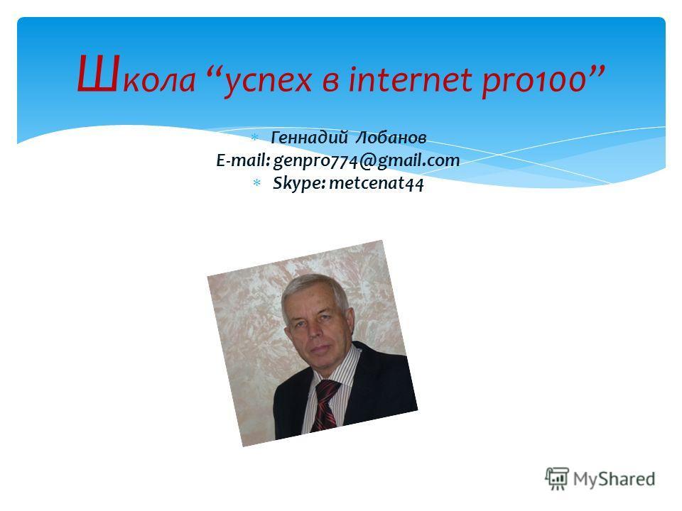 Геннадий Лобанов E-mail: genpro774@gmail.com Skype: metcenat44 Ш кола успех в internet pro100
