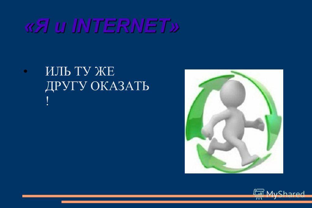 «Я и INTERNET» ИЛЬ ПОМОЩЬ ДРУГА ПОЛУЧИТЬ !
