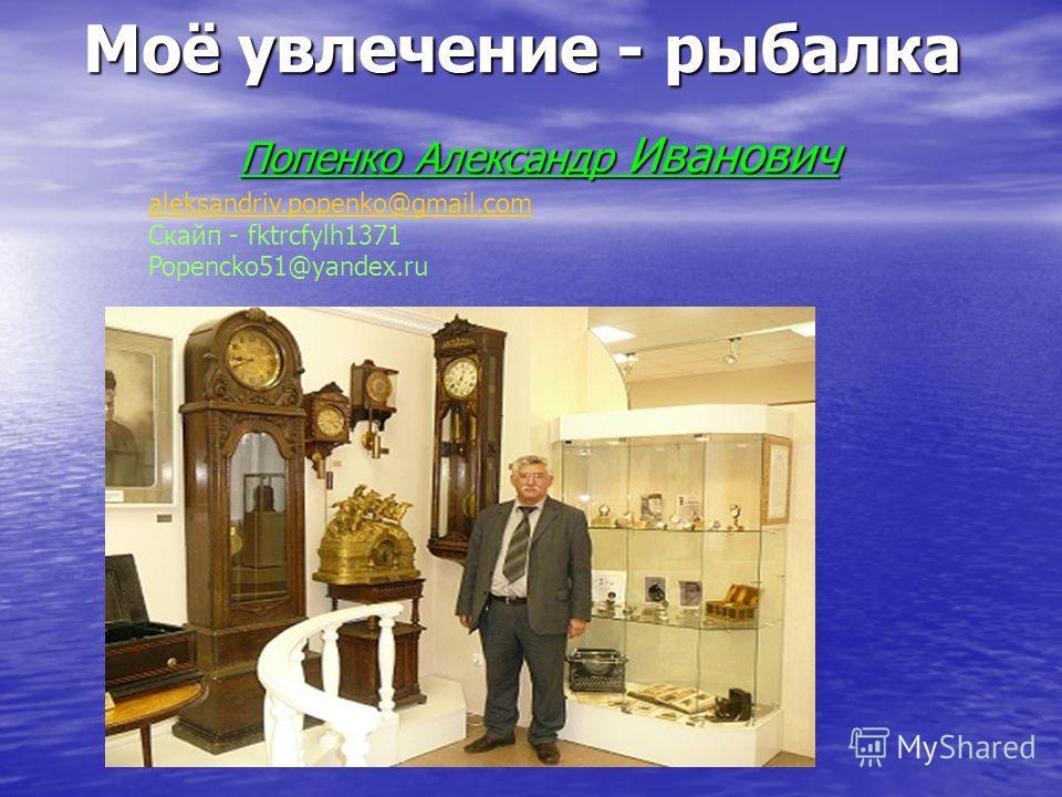 Моё увлечение - рыбалка Попенко Александр Иванович aleksandriv.popenko@gmail.com aleksandriv.popenko@gmail.com Скайп - fktrcfylh1371 Popencko51@yandex.ru