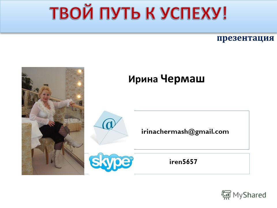 презентация Ирина Чермаш irinachermash@gmail.com iren5657