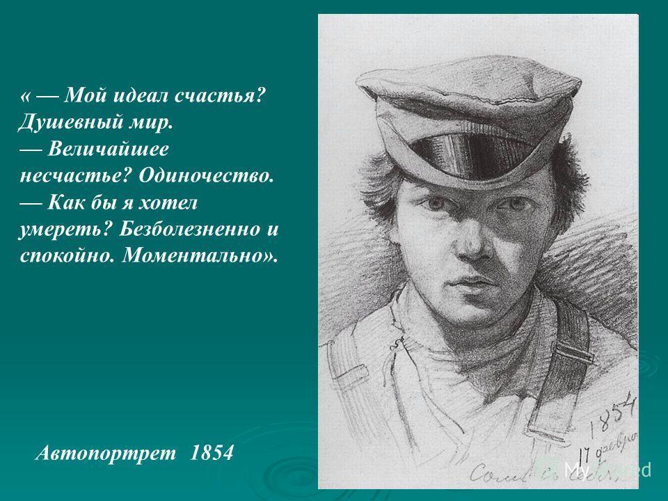 Автопортрет 1854 « Мой идеал счастья? Душевный мир. Величайшее несчастье? Одиночество. Как бы я хотел умереть? Безболезненно и спокойно. Моментально».