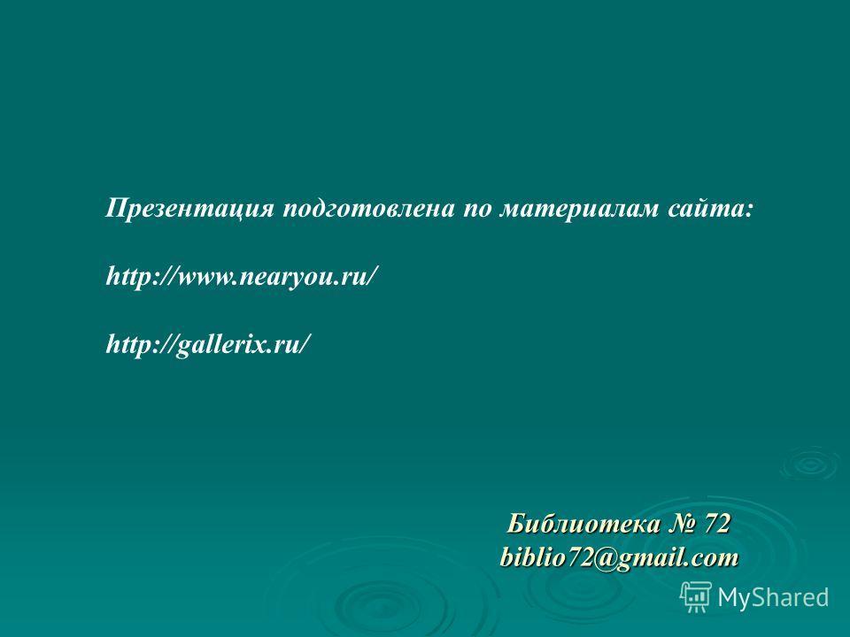 Презентация подготовлена по материалам сайта: http://www.nearyou.ru/ http://gallerix.ru/ Библиотека 72 biblio72@gmail.com