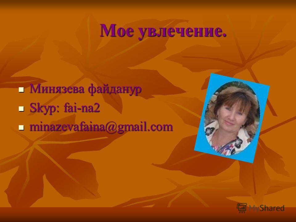 Мое увлечение. Минязева файданур Минязева файданур Skyp: fai-na2 Skyp: fai-na2 minazevafaina@gmail.com minazevafaina@gmail.com