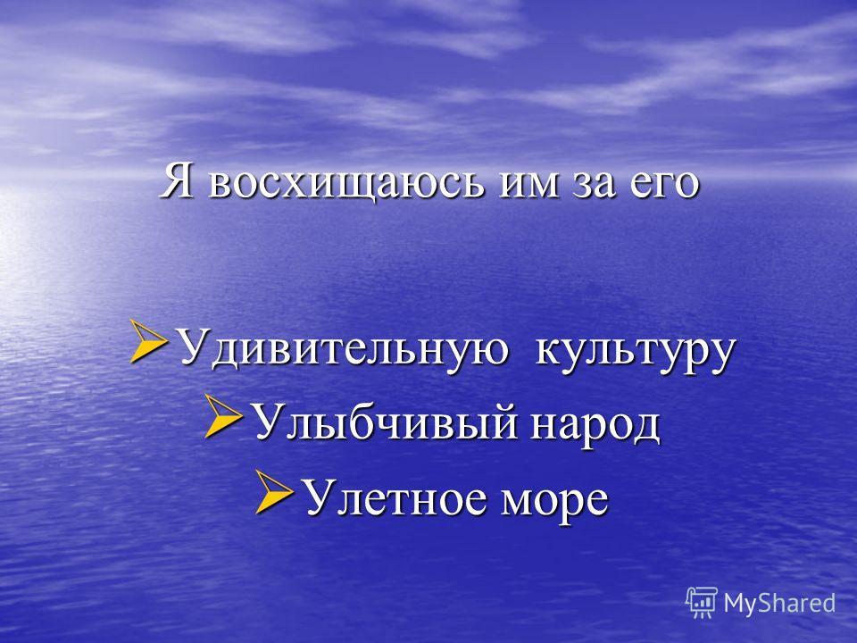 Я восхищаюсь им за его Удивительную культуру Удивительную культуру Улыбчивый народ Улыбчивый народ Улетное море Улетное море