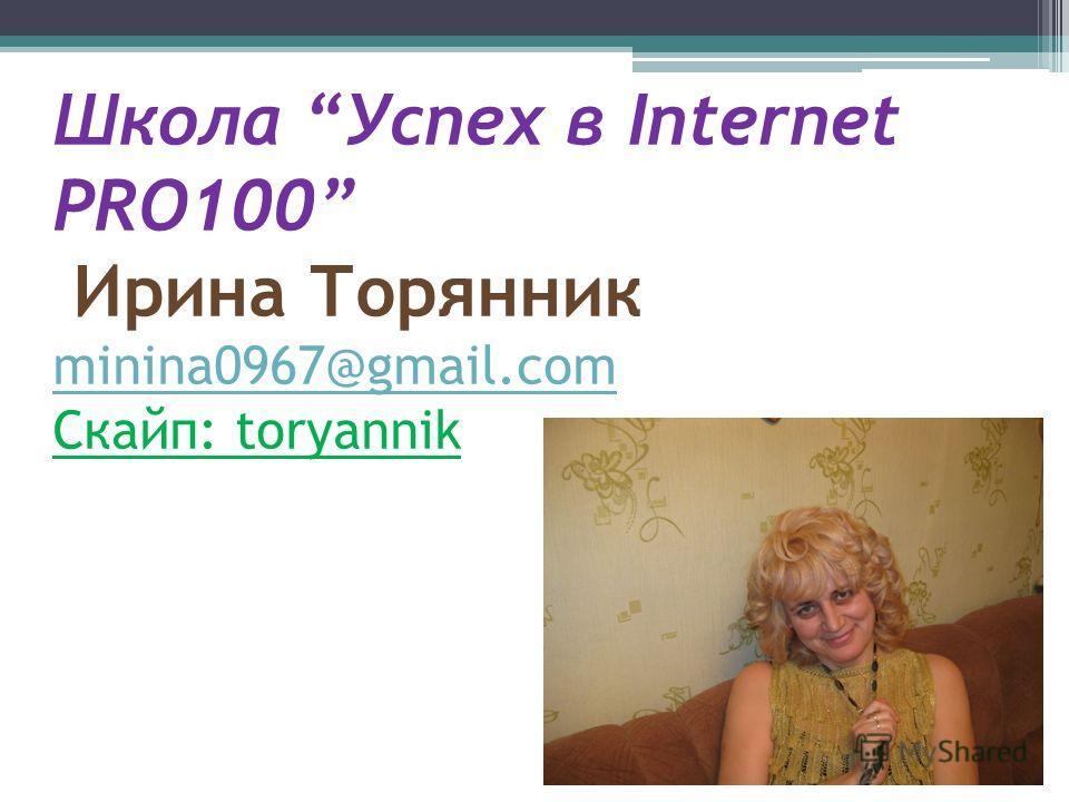 Школа Успех в Internet PRO100 Ирина Торянник minina0967@gmail.com Скайп: toryannik minina0967@gmail.com