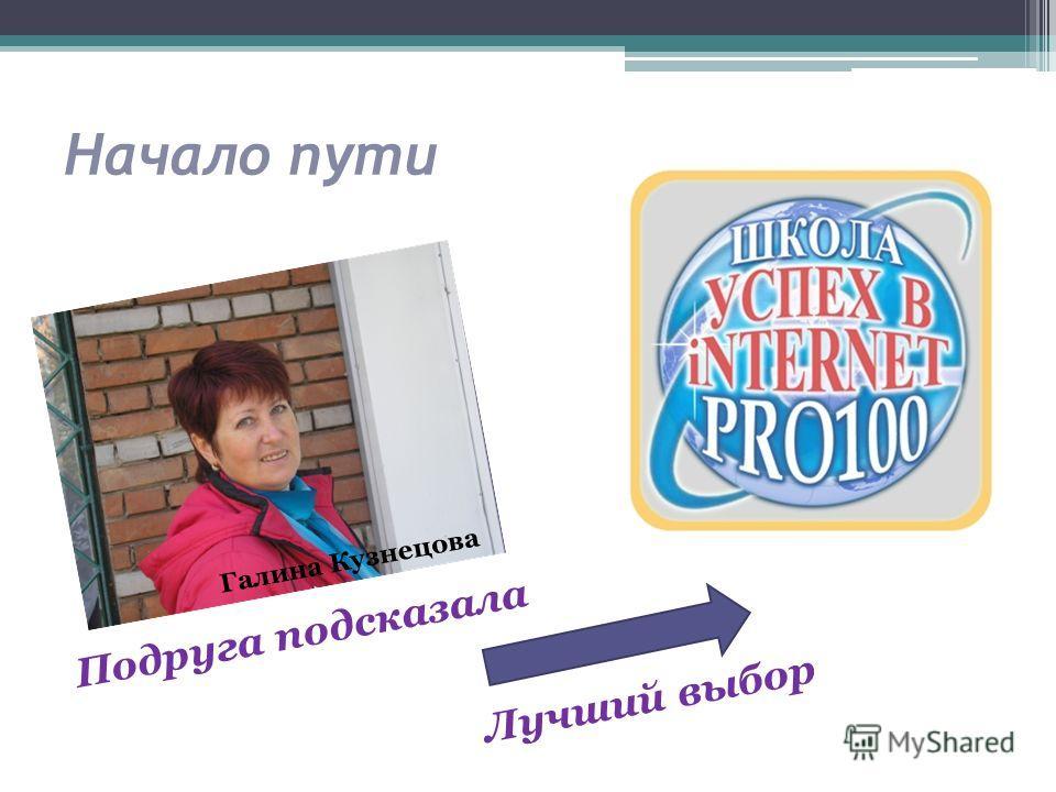 Начало пути Галина Кузнецова Подруга подсказала Лучший выбор