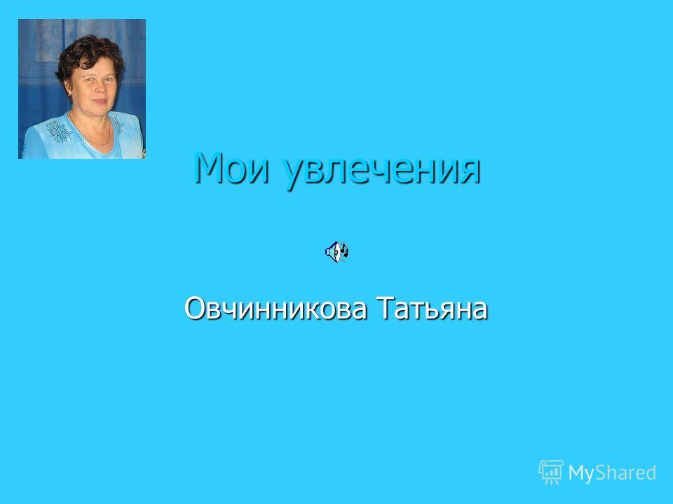 Мои увлечения Овчинникова Татьяна