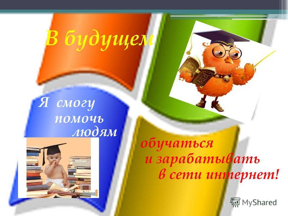 В будущем Я смогу помочь людям обучаться и зарабатывать в сети интернет!