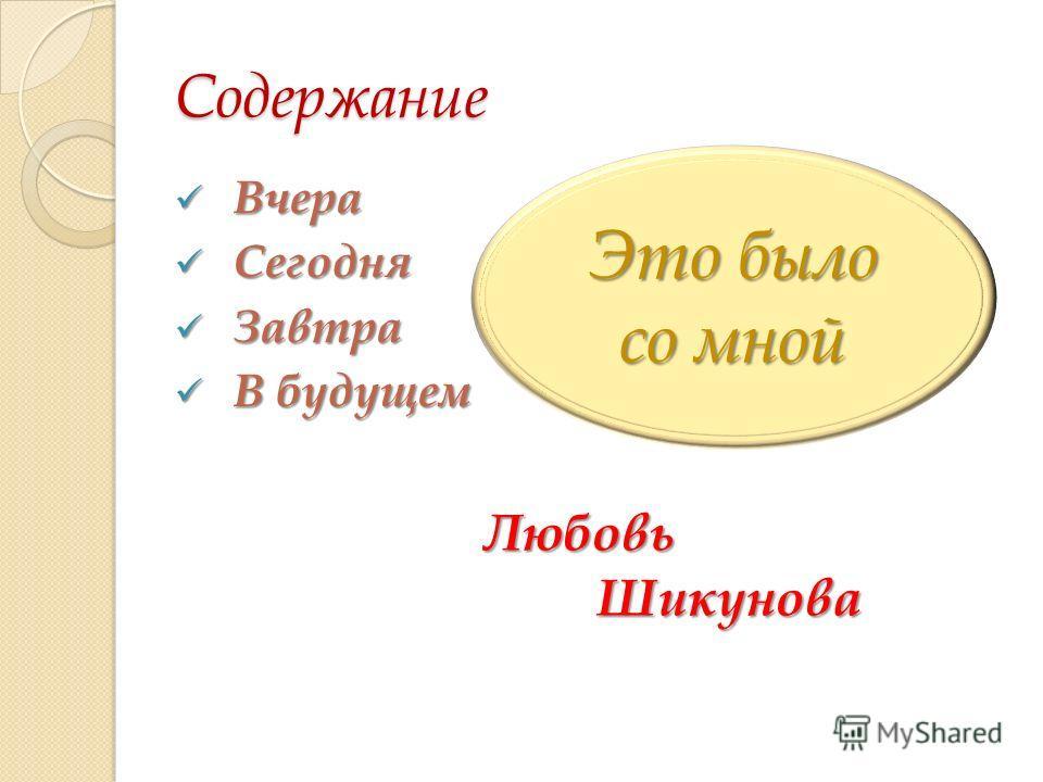 Содержание Вчера Вчера Сегодня Сегодня Завтра Завтра В будущем В будущем Это было со мной Любовь Шикунова