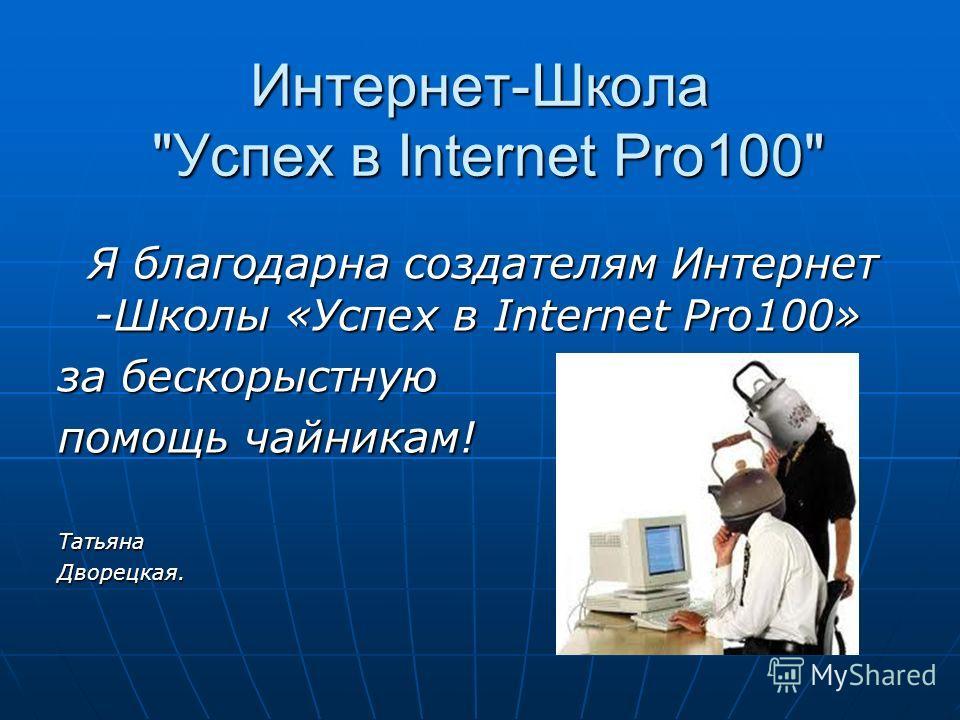 Интернет-Школа Успех в Internet Pro100 Я благодарна создателям Интернет -Школы «Успех в Internet Pro100» Я благодарна создателям Интернет -Школы «Успех в Internet Pro100» за бескорыстную помощь чайникам! ТатьянаДворецкая.