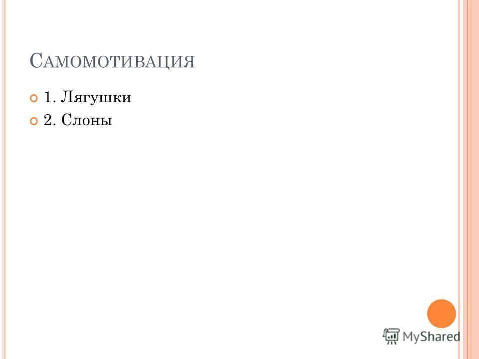 С АМОМОТИВАЦИЯ 1. Лягушки 2. Слоны
