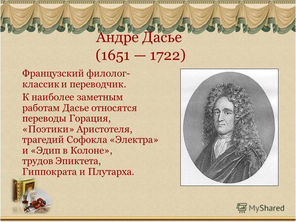 Андре Дасье (1651 1722) Французский филолог- классик и переводчик. К наиболее заметным работам Дасье относятся переводы Горация, «Поэтики» Аристотеля, трагедий Софокла «Электра» и «Эдип в Колоне», трудов Эпиктета, Гиппократа и Плутарха.
