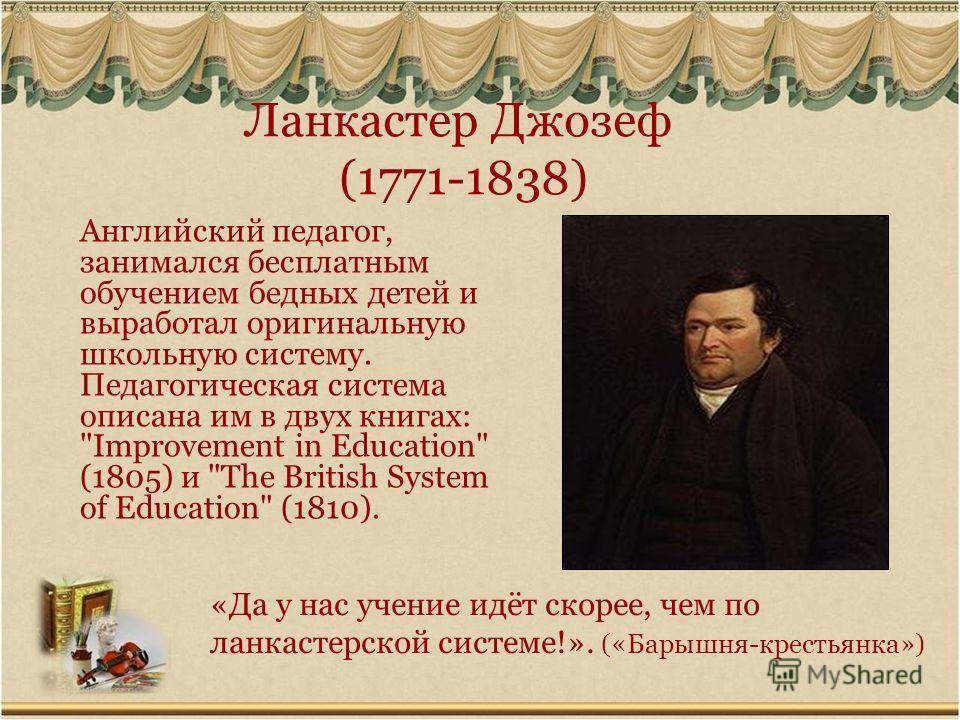 Ланкастер Джозеф (1771-1838) Английский педагог, занимался бесплатным обучением бедных детей и выработал оригинальную школьную систему. Педагогическая система описана им в двух книгах: