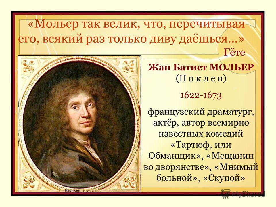 «Мольер так велик, что, перечитывая его, всякий раз только диву даёшься…» Гёте YOUR SUBTOPICS GO HERE Жан Батист МОЛЬЕР (П о к л е н) 1622-1673 французский драматург, актёр, автор всемирно известных комедий «Тартюф, или Обманщик», «Мещанин во дворянс