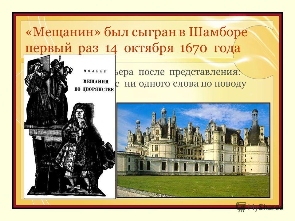 «Мещанин» был сыгран в Шамборе первый раз 14 октября 1670 года « Ужас охватил Мольера после представления: король не произнес ни одного слова по поводу пьесы. Молчание короля немедленно дало пышные результаты. Не осталось ни одного человека, который