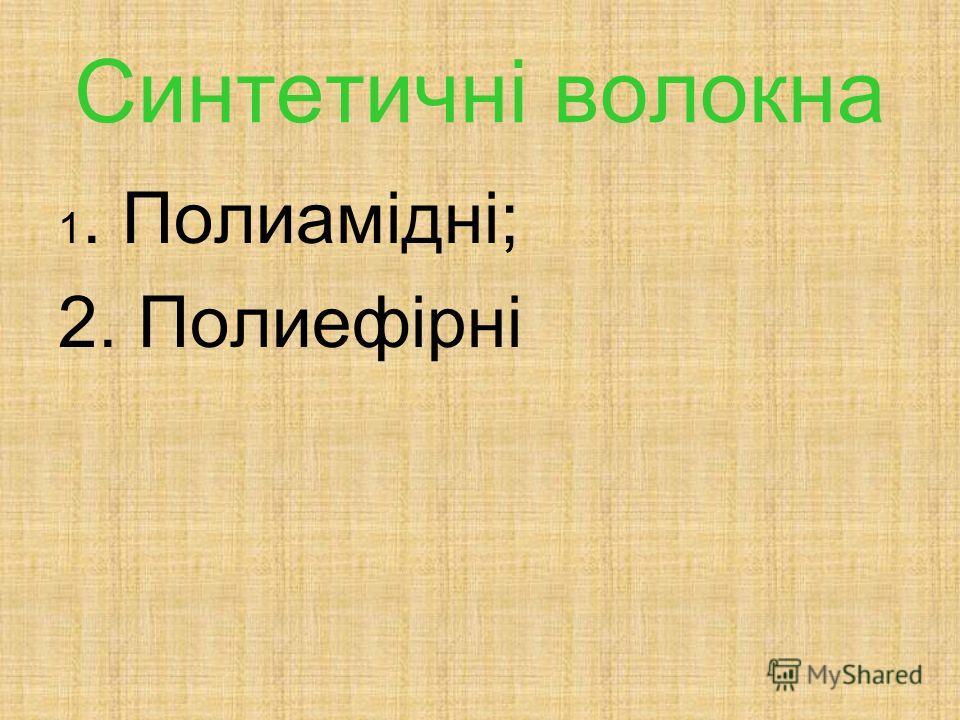 Синтетичні волокна 1. Полиамідні; 2. Полиефірні