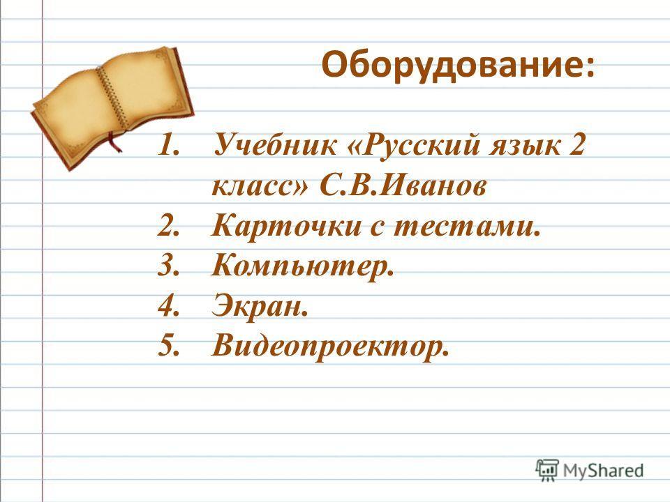 1.Учебник «Русский язык 2 класс» С.В.Иванов 2.Карточки с тестами. 3.Компьютер. 4.Экран. 5.Видеопроектор. Оборудование: