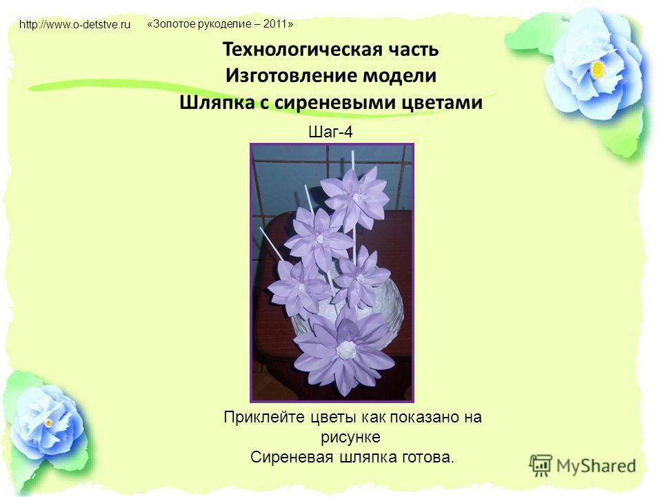 Технологическая часть Изготовление модели Шляпка с сиреневыми цветами Шаг-4 Приклейте цветы как показано на рисунке Сиреневая шляпка готова. http://www.o-detstve.ru «Золотое рукоделие – 2011»