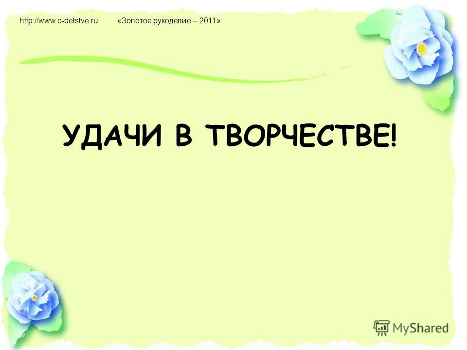 УДАЧИ В ТВОРЧЕСТВЕ! http://www.o-detstve.ru«Золотое рукоделие – 2011»
