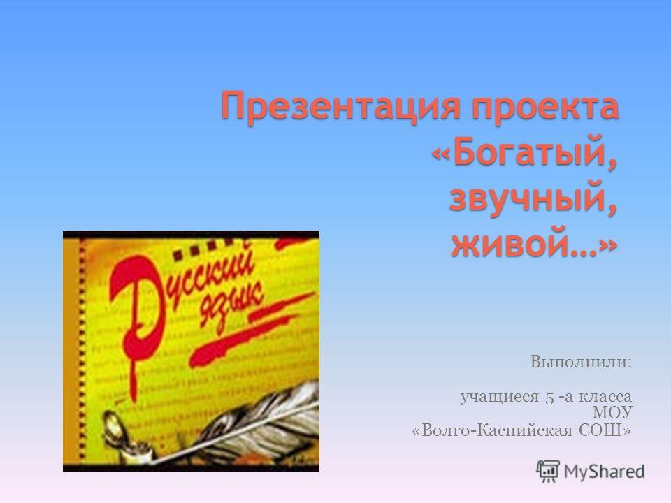 Презентация проекта «Богатый, звучный, живой…» Выполнили: учащиеся 5 -а класса МОУ «Волго-Каспийская СОШ»