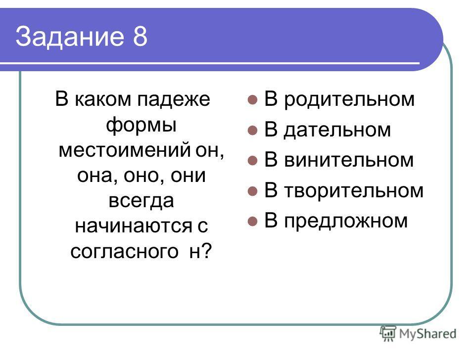 Задание 8 В каком падеже формы местоимений он, она, оно, они всегда начинаются с согласного н? В родительном В дательном В винительном В творительном В предложном