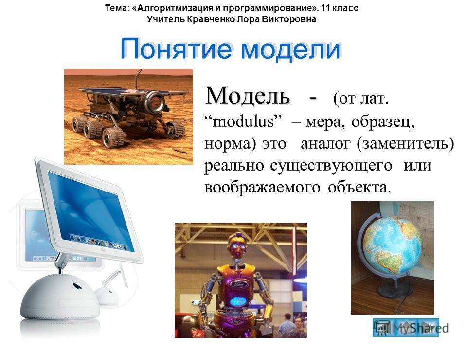Тема: «Алгоритмизация и программирование». 11 класс Учитель Кравченко Лора Викторовна Понятие модели Модель - Модель - (от лат. modulus – мера, образец, норма) это аналог (заменитель) реально существующего или воображаемого объекта.