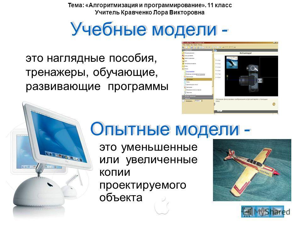Тема: «Алгоритмизация и программирование». 11 класс Учитель Кравченко Лора Викторовна Учебные модели - это наглядные пособия, тренажеры, обучающие, развивающие программы Опытные модели - Опытные модели - это уменьшенные или увеличенные копии проектир