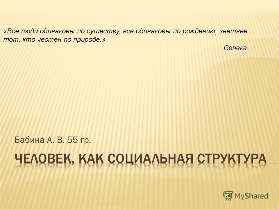Бабина А. В. 55 гр. «Все люди одинаковы по существу, все одинаковы по рождению, знатнее тот, кто честен по природе.» Сенека.