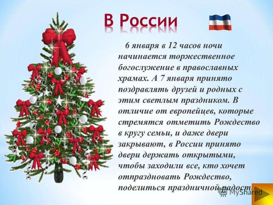 6 января в 12 часов ночи начинается торжественное богослужение в православных храмах. А 7 января принято поздравлять друзей и родных с этим светлым праздником. В отличие от европейцев, которые стремятся отметить Рождество в кругу семьи, и даже двери