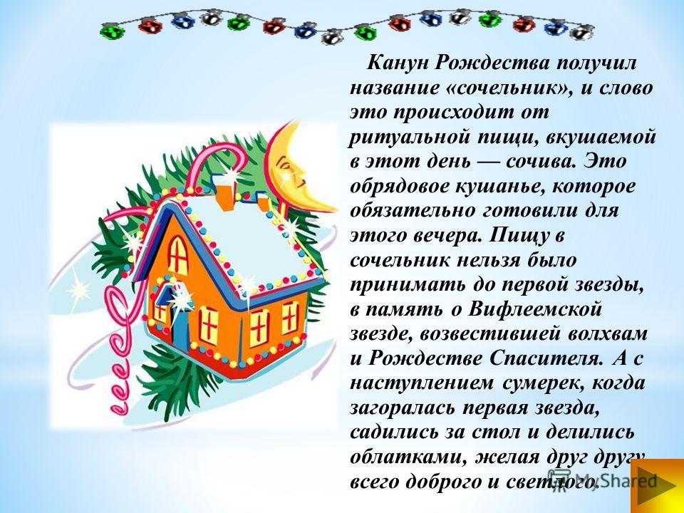 Канун Рождества получил название «сочельник», и слово это происходит от ритуальной пищи, вкушаемой в этот день сочива. Это обрядовое кушанье, которое обязательно готовили для этого вечера. Пищу в сочельник нельзя было принимать до первой звезды, в па