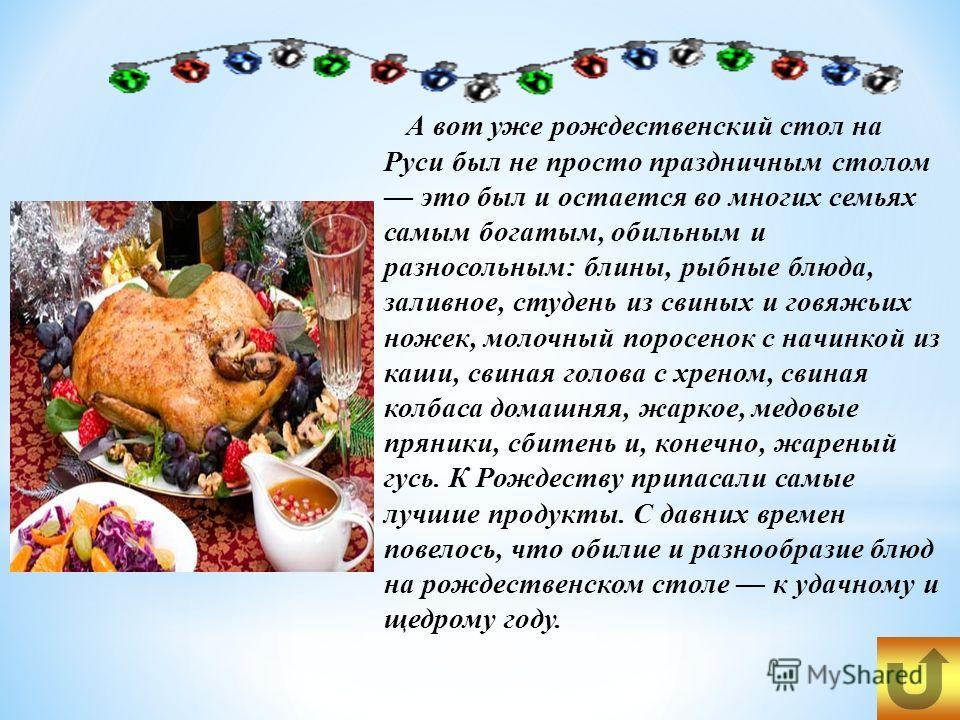 А вот уже рождественский стол на Руси был не просто праздничным столом это был и остается во многих семьях самым богатым, обильным и разносольным: блины, рыбные блюда, заливное, студень из свиных и говяжьих ножек, молочный поросенок с начинкой из каш