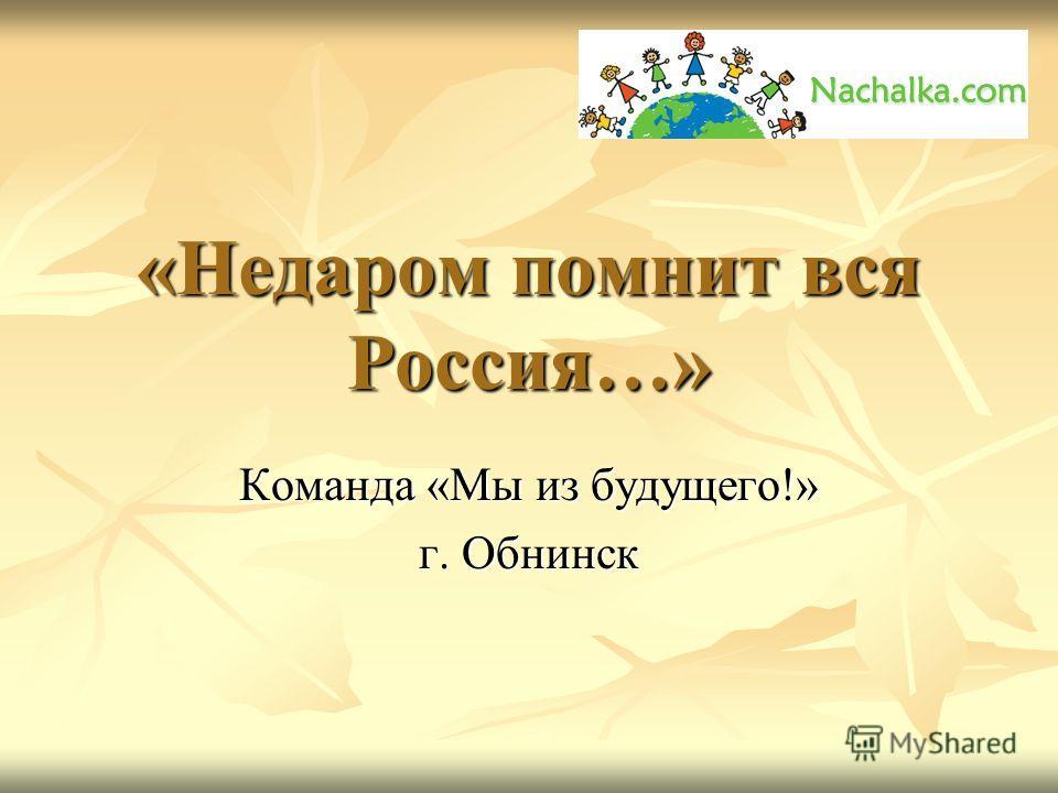 «Недаром помнит вся Россия…» Команда «Мы из будущего!» г. Обнинск