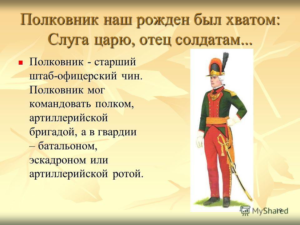 19 Полковник наш рожден был хватом: Слуга царю, отец солдатам... Полковник - старший штаб-офицерский чин. Полковник мог командовать полком, артиллерийской бригадой, а в гвардии – батальоном, эскадроном или артиллерийской ротой. Полковник - старший шт