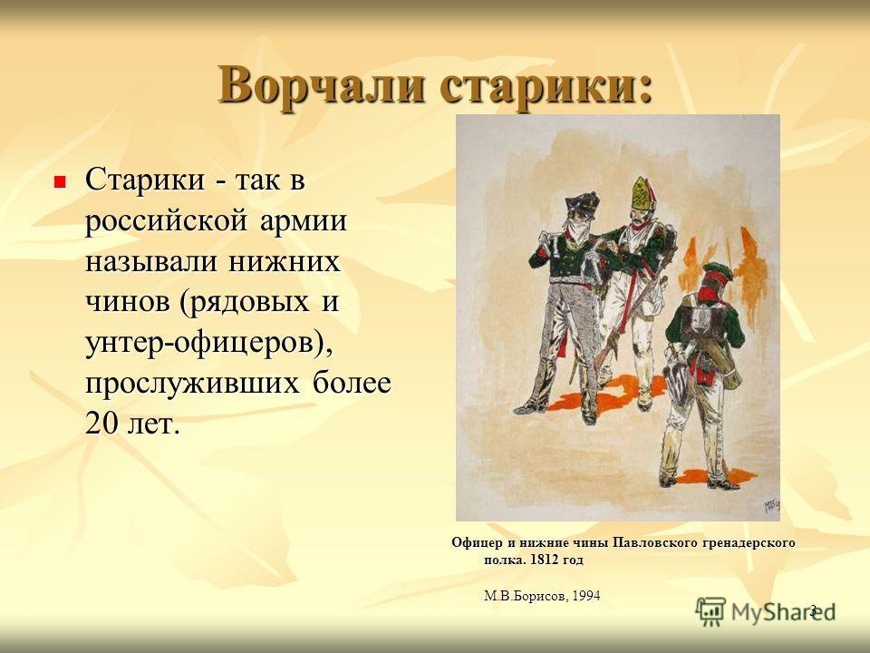 3 Ворчали старики: Старики - так в российской армии называли нижних чинов (рядовых и унтер-офицеров), прослуживших более 20 лет. Старики - так в российской армии называли нижних чинов (рядовых и унтер-офицеров), прослуживших более 20 лет. Офицер и ни