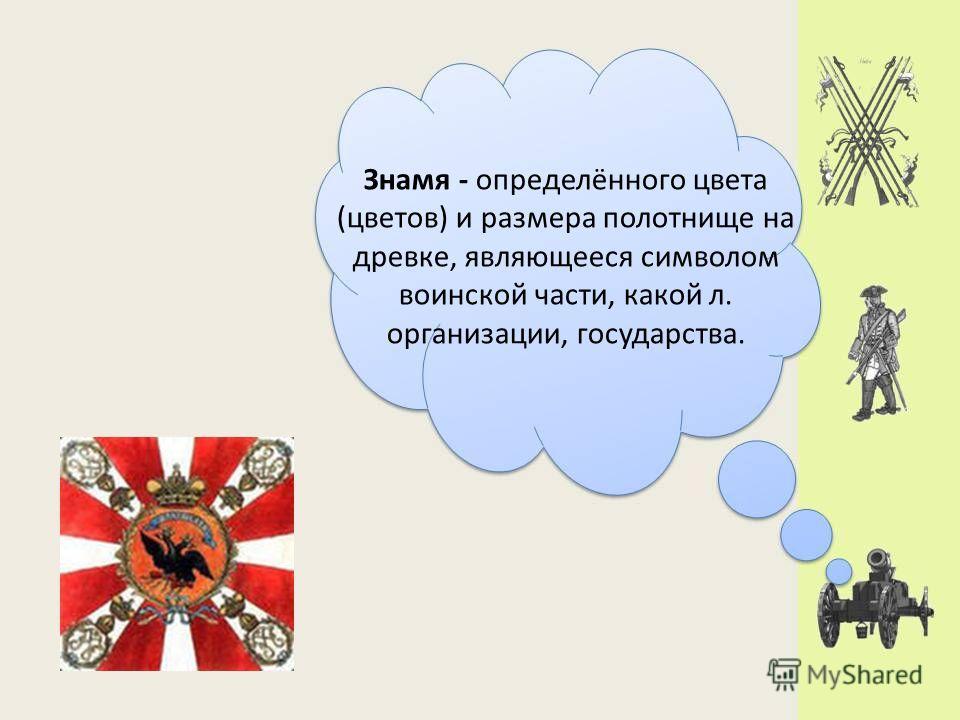 Знамя - определённого цвета (цветов) и размера полотнище на древке, являющееся символом воинской части, какой л. организации, государства.