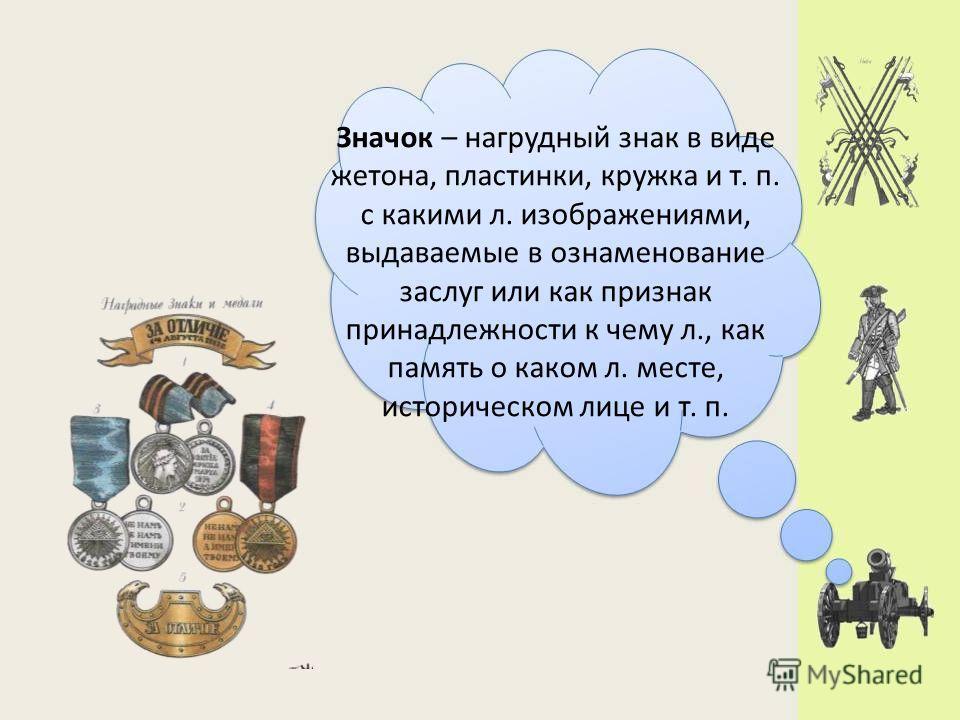 Значок – нагрудный знак в виде жетона, пластинки, кружка и т. п. с какими л. изображениями, выдаваемые в ознаменование заслуг или как признак принадлежности к чему л., как память о каком л. месте, историческом лице и т. п.