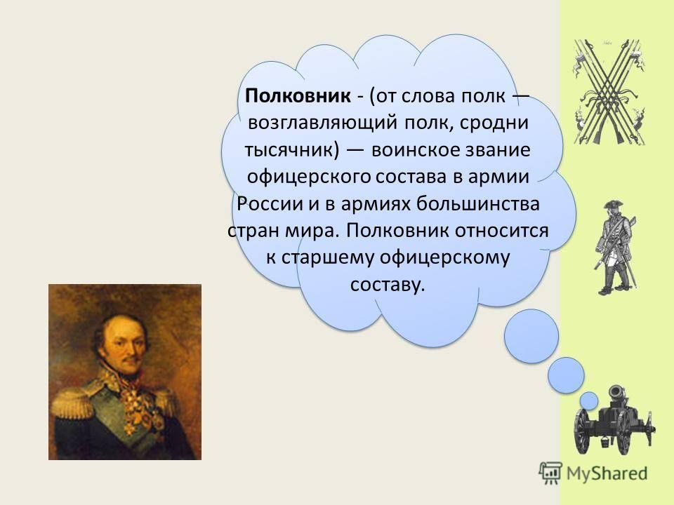 Полковник - (от слова полк возглавляющий полк, сродни тысячник) воинское звание офицерского состава в армии России и в армиях большинства стран мира. Полковник относится к старшему офицерскому составу.