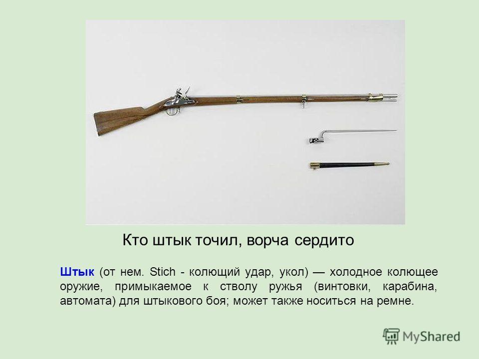 Штык (от нем. Stich - колющий удар, укол) холодное колющее оружие, примыкаемое к стволу ружья (винтовки, карабина, автомата) для штыкового боя; может также носиться на ремне. Кто штык точил, ворча сердито