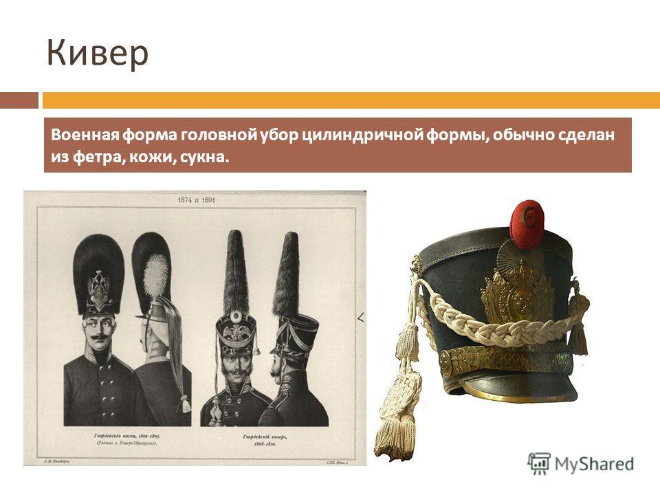 Кивер Военная форма головной убор цилиндричной формы, обычно сделан из фетра, кожи, сукна.