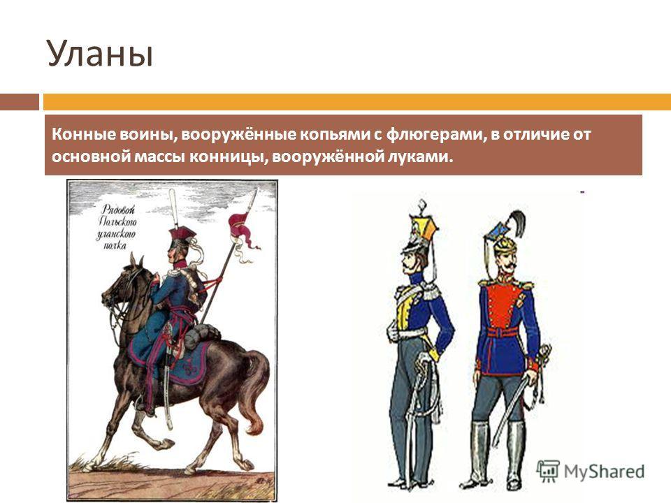 Уланы Конные воины, вооружённые копьями с флюгерами, в отличие от основной массы конницы, вооружённой луками.